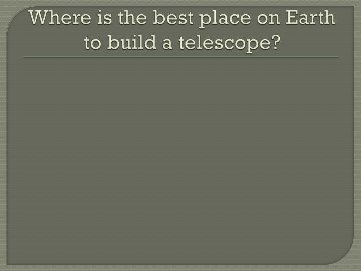 Where is the best place on Earth to build a telescope?