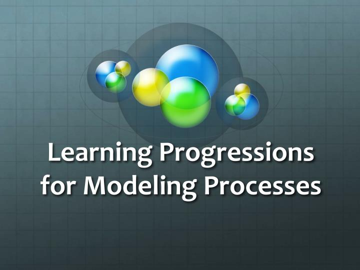 Learning progressions for modeling processes