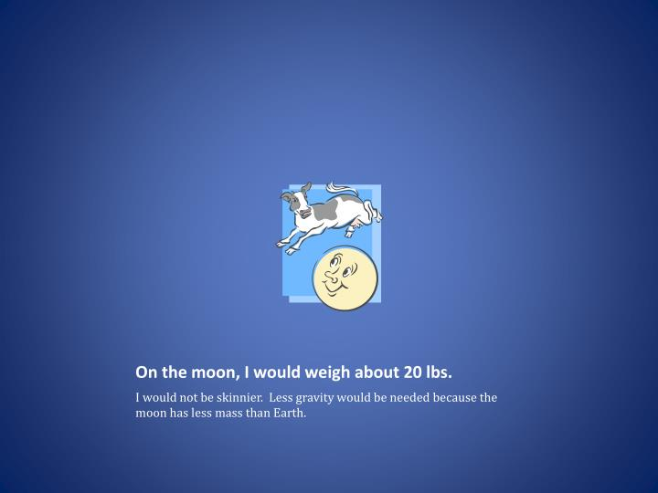 On the moon, I would weigh about 20 lbs.