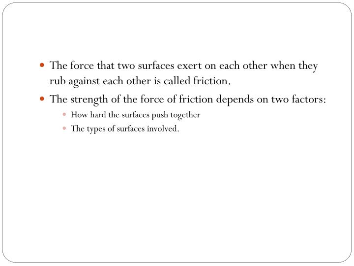 The force that two surfaces exert on each other when they rub against each other is called friction....