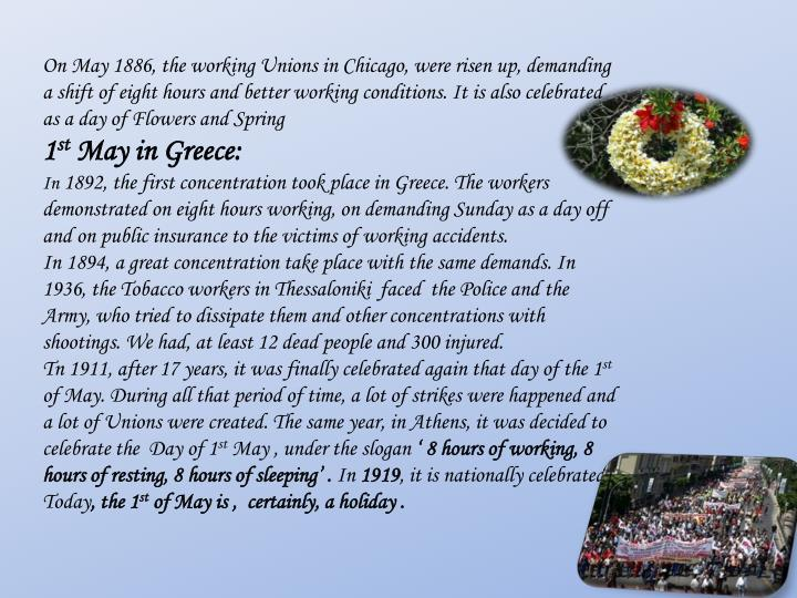 On May 1886, the working Unions in Chicago, were risen up, demanding  a shift of eight hours and better working conditions. It is also celebrated as a day of Flowers and Spring