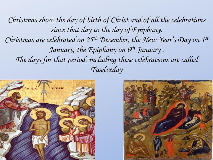Christmas show the day of birth of Christ and of all the celebrations since that day to the day of Epiphany.