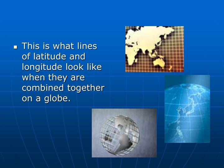 This is what lines of latitude and longitude look like when they are combined together on a globe.
