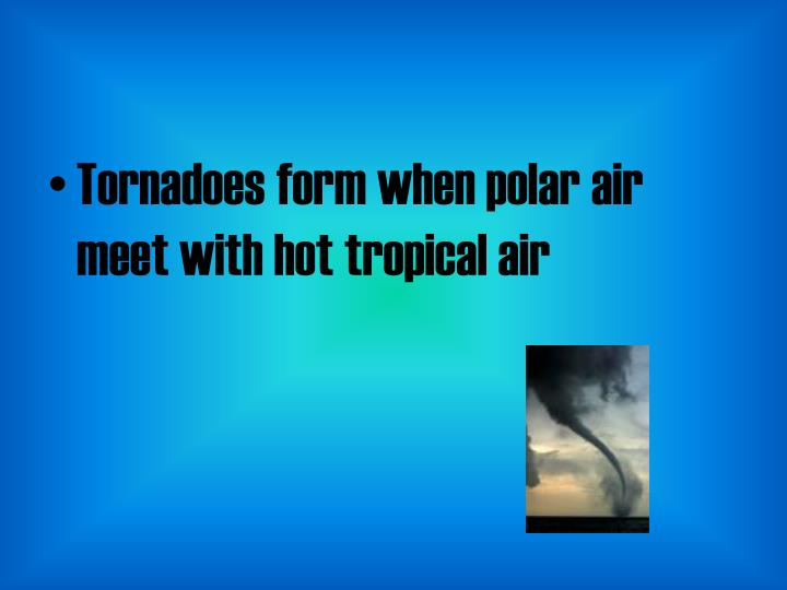 Tornadoes form when polar air meet with hot tropical air