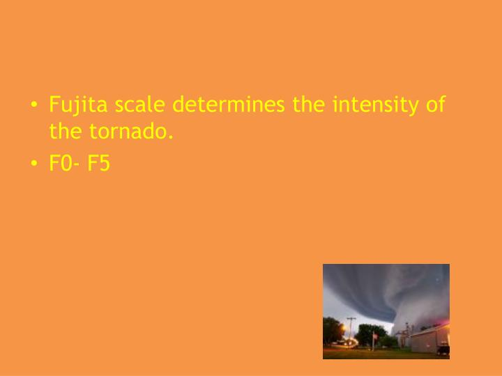 Fujita scale determines the intensity of the tornado.