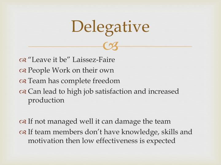 delegative leadership style characteristics What is laissez-faire leadership laissez-faire leadership, also known as delegative leadership, is a type of leadership style in which leaders allow group members to make the decisions researchers have found that this is generally the leadership style that leads to the lowest productivity among group members.