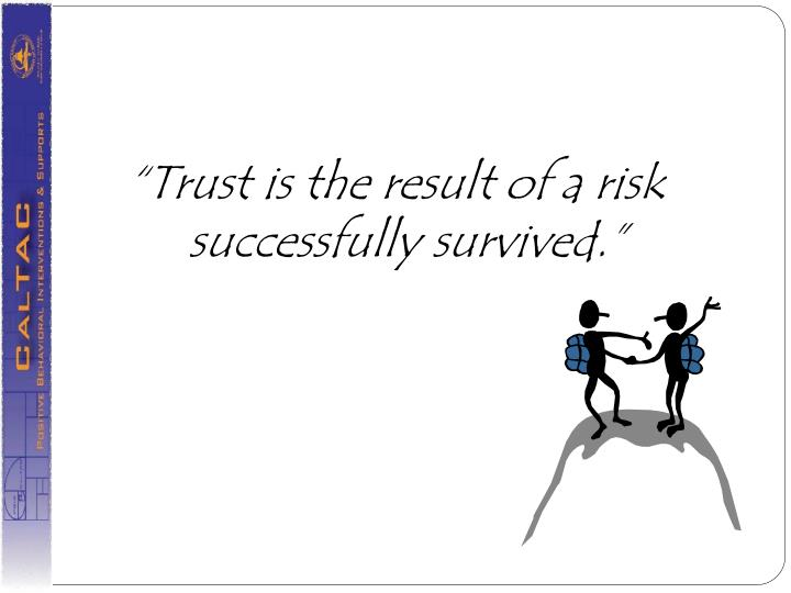 """""""Trust is the result of a risk successfully survived."""""""