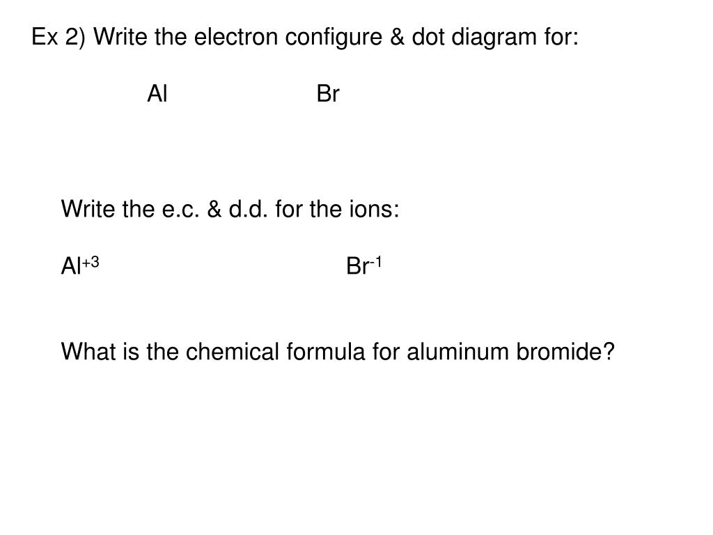 dot diagram for: al br write the e c  & d d  for the ions: al+3 br-1  what is the chemical formula for aluminum bromide?
