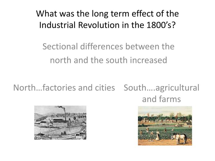 industrial revolution immediate effects and long term effe Short term and long term effects of the industrial revolution you writing a paper one way is to consider how much energy was available for as said in another answer, the shift in population was an immediate effect of the industrial revolution, and the long.