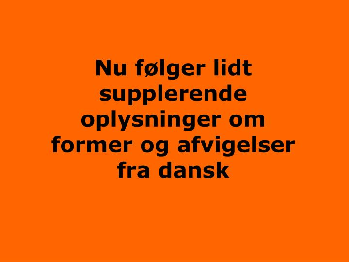 Nu følger lidt supplerende oplysninger om former og afvigelser fra dansk