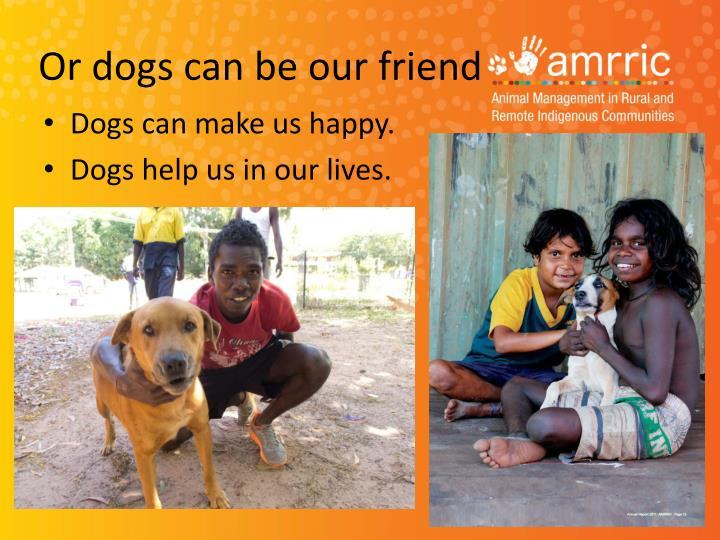 Or dogs can be our friend