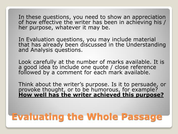 In these questions, you need to show an appreciation of how effective the writer has been in achieving his / her purpose, whatever it may be.