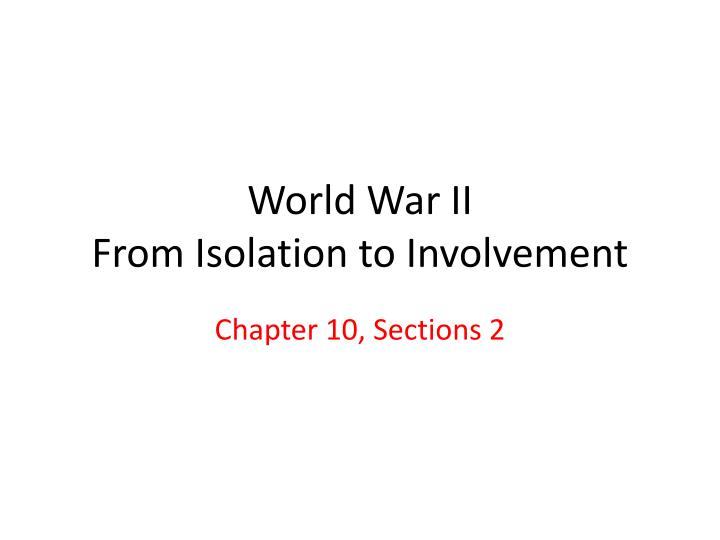isolation or involvement in wwii 2 topic: war breaks out objective: students will be able to examine the outbreak of wwii and the events leading up to america's involvement do now: look at.