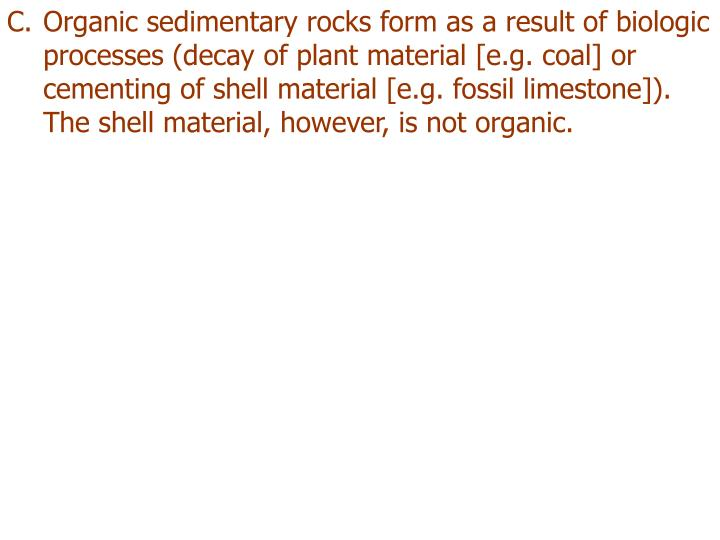 Organic sedimentary rocks form as a result of biologic processes (decay of plant material [e.g. coal] or cementing of shell material [e.g. fossil limestone]).  The shell material, however, is not organic.