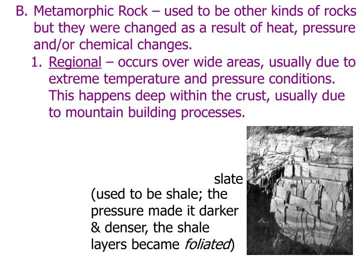 Metamorphic Rock – used to be other kinds of rocks but they were changed as a result of heat, pressure and/or chemical changes.