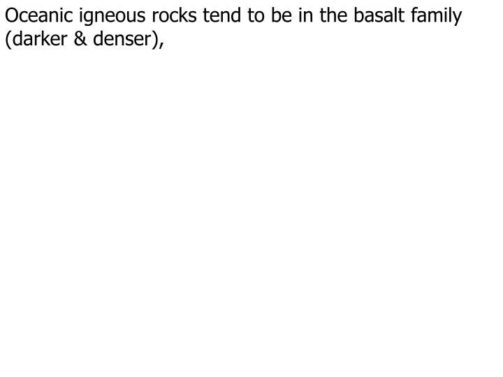 Oceanic igneous rocks tend to be in the basalt family (darker & denser),
