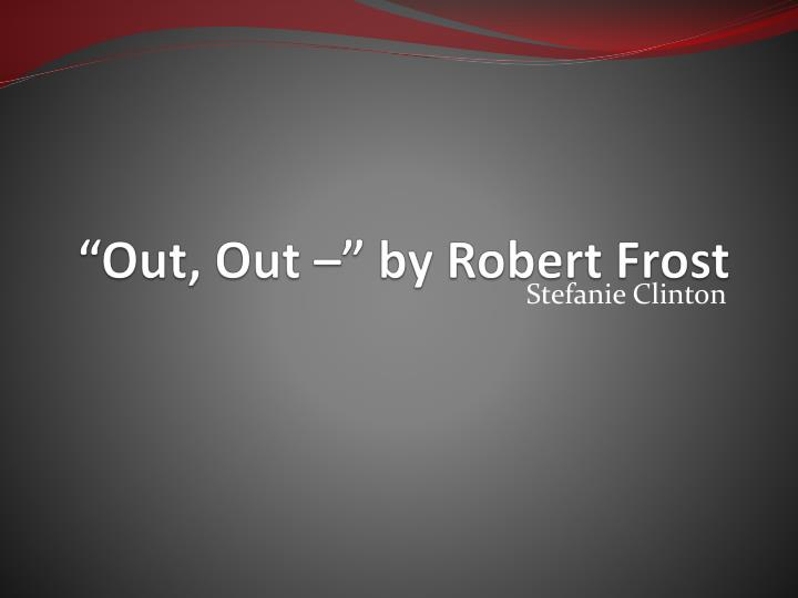 "robert frosts out out essay Comparative essay between the poems ""out, out-"" and ""disabled"" wilfred owen and robert frost both use their poems ""out, out-"" and ""disabled"" to portray the destruction of youth and how it can be cut short by a lack of maturity and wisdom."