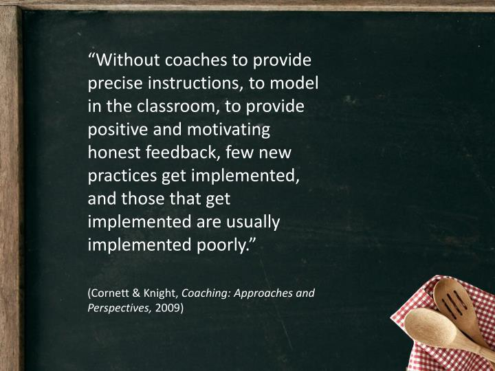"""Without coaches to provide precise instructions, to model in the classroom, to provide positive and motivating honest feedback, few new practices get implemented, and those that get implemented are usually implemented poorly."""