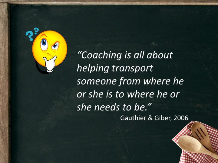"""Coaching is all about helping transport someone from where he or she is to where he or she needs to be."""