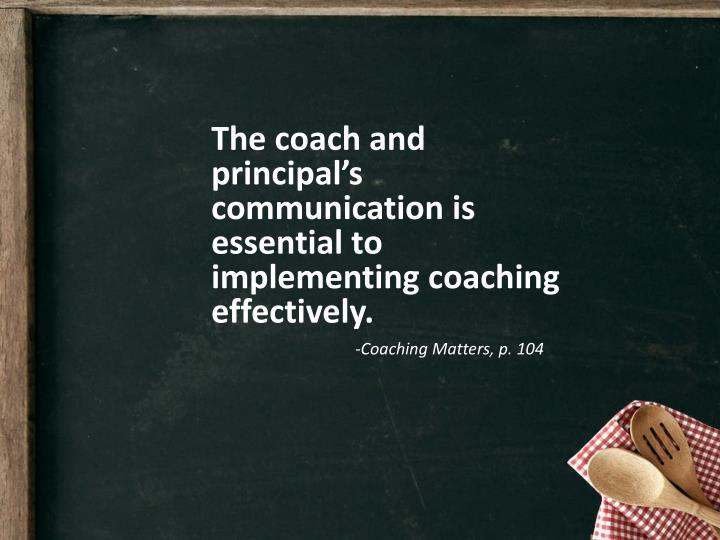 The coach and principal's communication is essential to implementing coaching effectively.