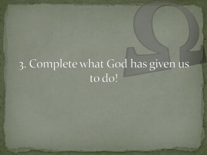 3. Complete what God has given us to do!