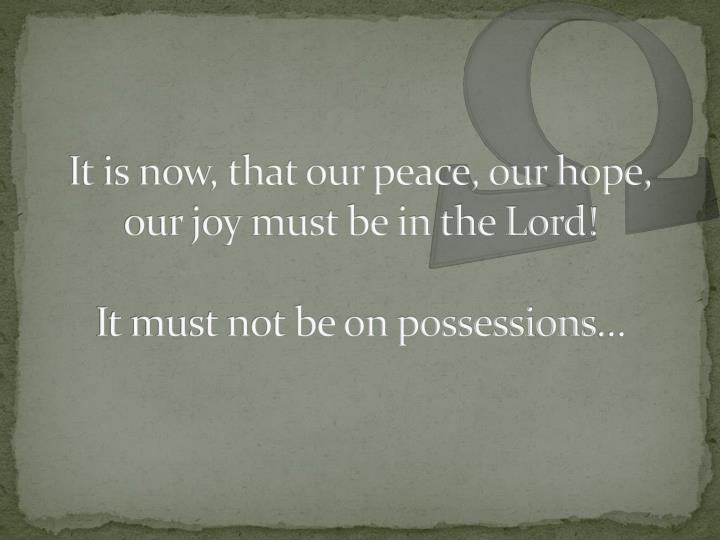 It is now, that our peace, our hope, our joy must be in the Lord!