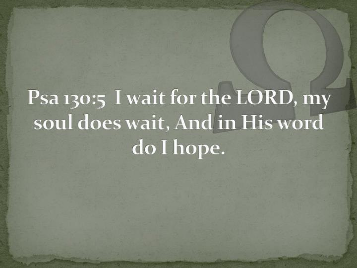 Psa 130:5  I wait for the LORD, my soul does wait, And in His word do I hope.