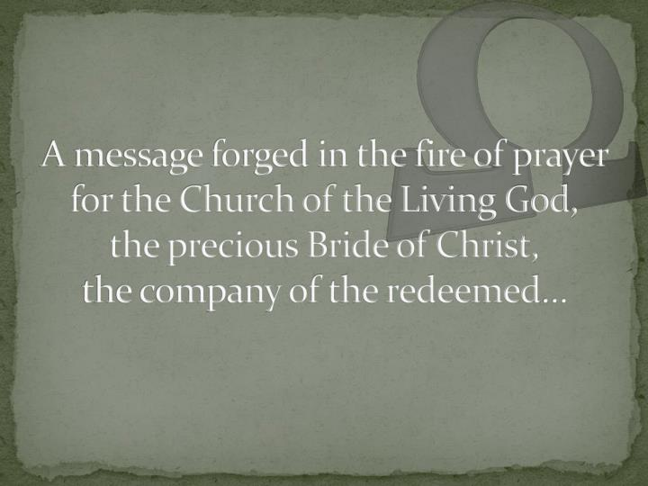 A message forged in the fire of prayer for the Church of the Living God,