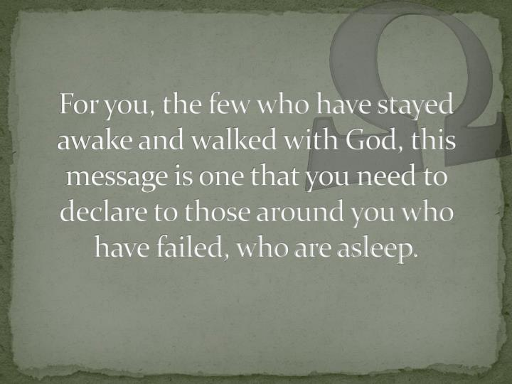For you, the few who have stayed awake and walked with God, this message is one that you need to declare to those around you who have failed, who are asleep.