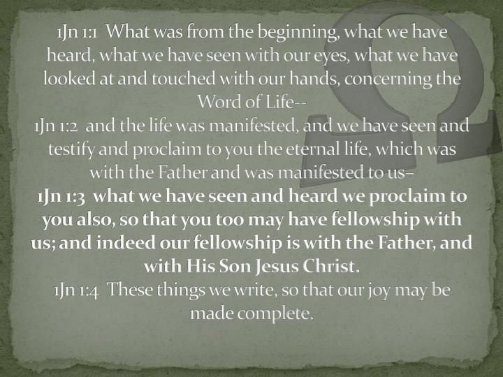 1Jn 1:1  What was from the beginning, what we have heard, what we have seen with our eyes, what we have looked at and touched with our hands, concerning the Word of Life--