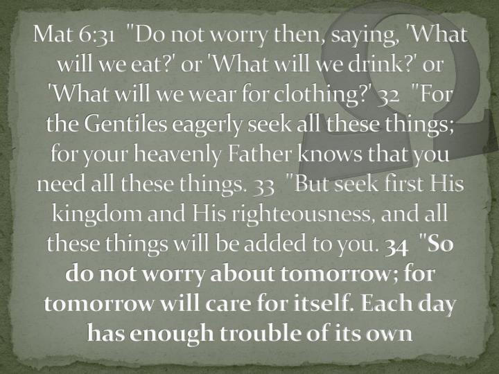 "Mat 6:31  ""Do not worry then, saying, 'What will we eat?' or 'What will we drink?' or 'What will we wear for clothing?' 32  ""For the Gentiles eagerly seek all these things; for your heavenly Father knows that you need all these things. 33  ""But seek first His kingdom and His righteousness, and all these things will be added to you."