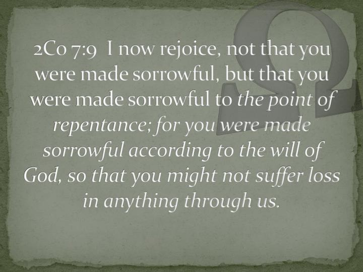 2Co 7:9  I now rejoice, not that you were made sorrowful, but that you were made sorrowful to