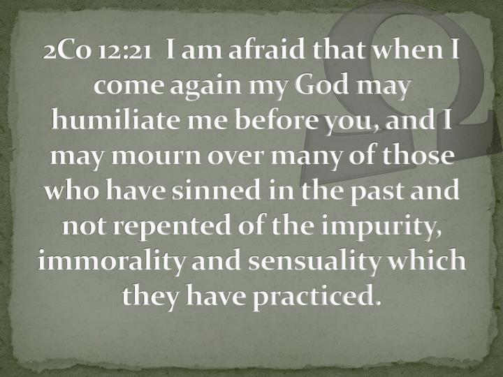 2Co 12:21  I am afraid that when I come again my God may humiliate me before you, and I may mourn over many of those who have sinned in the past and not repented of the impurity, immorality and sensuality which they have practiced.