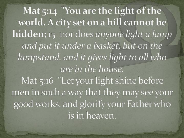 "Mat 5:14  ""You are the light of the world. A city set on a hill cannot be hidden;"