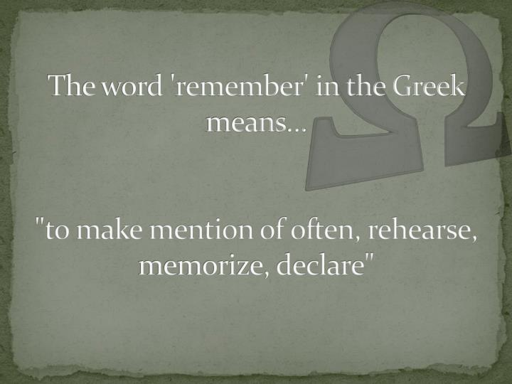 The word 'remember' in the Greek means