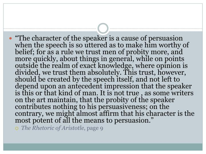 """""""The character of the speaker is a cause of persuasion when the speech is so uttered as to make him worthy of belief; for as a rule we trust men of probity more, and more quickly, about things in general, while on points outside the realm of exact knowledge, where opinion is divided, we trust them absolutely. This trust, however, should be created by the speech itself, and not left to depend upon an antecedent impression that the speaker is this or that kind of man. It is not true , as some writers on the art maintain, that the probity of the speaker contributes nothing to his persuasiveness; on the contrary, we might almost affirm that his character is the most potent of all the means to persuasion."""""""