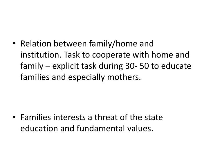 Relation between family/home and institution. Task to cooperate with home and family – explicit task during 30- 50 to educate families and especially mothers.