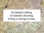 ev rybody s talking ev rybody s shouting a king is coming to town