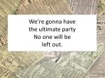 we re gonna have the ultimate party no one will be left out