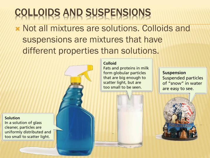 Not all mixtures are solutions. Colloids and suspensions are mixtures that have different properties than solutions.