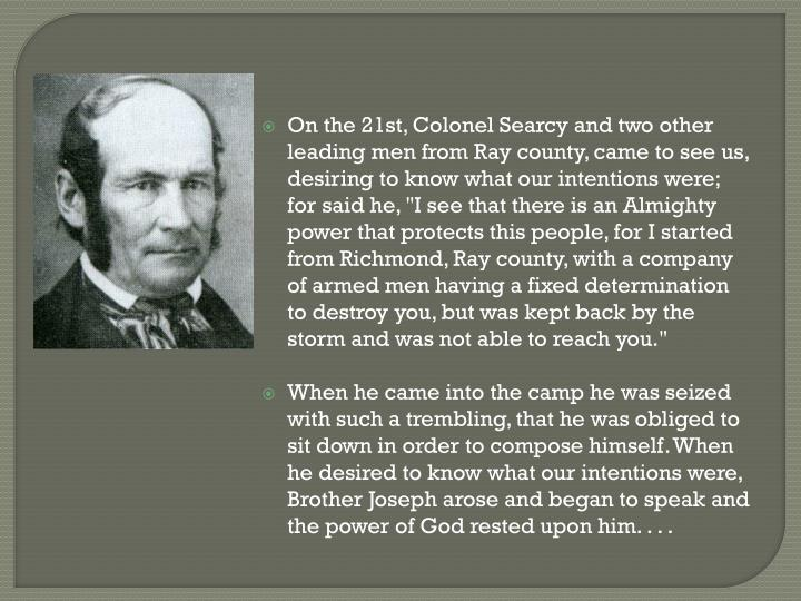 """On the 21st, Colonel Searcy and two other leading men from Ray county, came to see us, desiring to know what our intentions were; for said he, """"I see that there is an Almighty power that protects this people, for I started from Richmond, Ray county, with a company of armed men having a fixed determination to destroy you, but was kept back by the storm and was not able to reach you."""""""