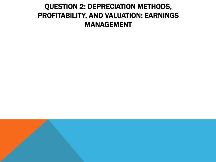 Question 2: Depreciation Methods, Profitability, and Valuation: Earnings Management