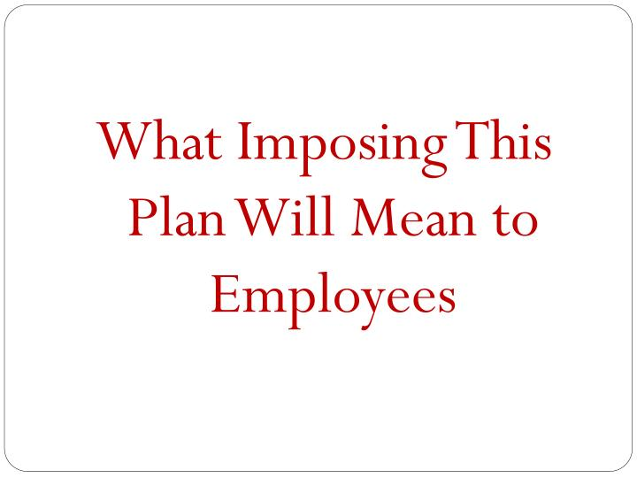 What Imposing This Plan Will Mean to Employees