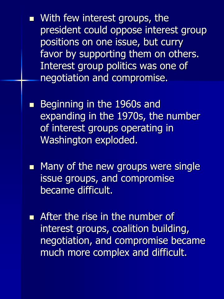 With few interest groups, the president could oppose interest group positions on one issue, but curry favor by supporting them on others. Interest group politics was one of negotiation and compromise.