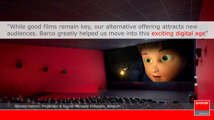 """""""While good films remain key, our alternative offering attracts new audiences. Barco greatly helped us move into this"""