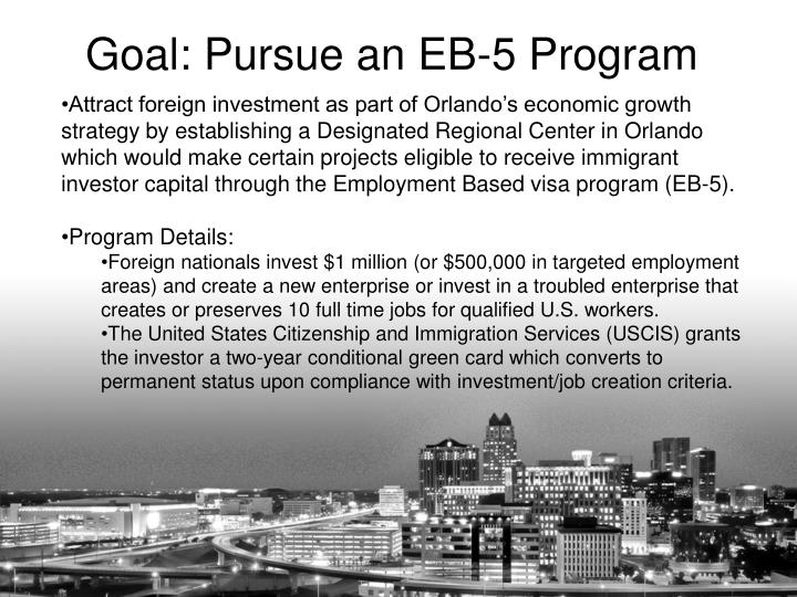 Attract foreign investment as part of Orlando's economic growth strategy by establishing a Designated Regional Center in Orlando which would make certain projects eligible to receive immigrant investor capital through the Employment Based visa program (EB-5).