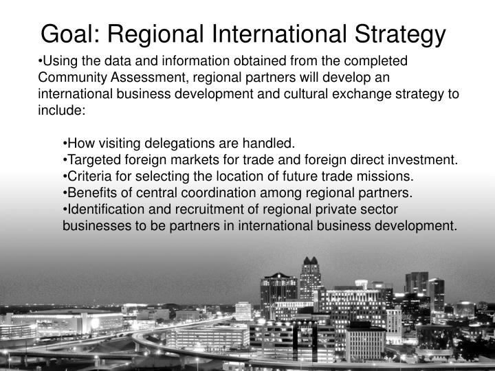 Using the data and information obtained from the completed Community Assessment, regional partners will develop an international business development and cultural exchange strategy to include: