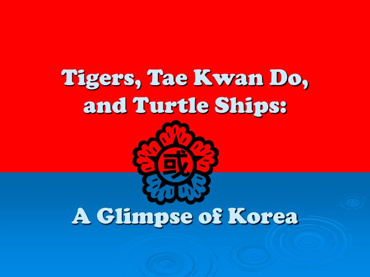 tigers tae kwan do and turtle ships a glimpse of korea n.