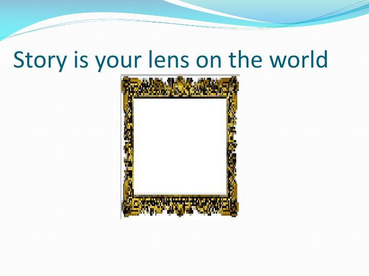 Story is your lens on the world