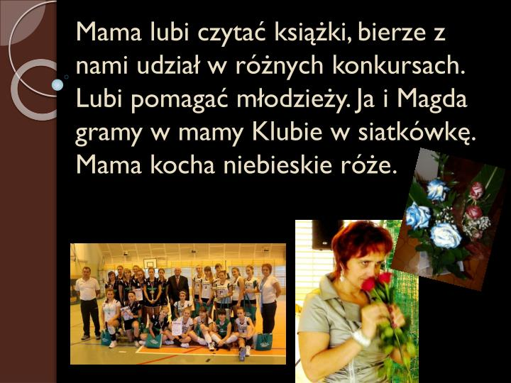 Mama lubi czytać książki, bierze z nami udział w różnych konkursach. Lubi pomagać młodzieży. Ja i Magda gramy w mamy Klubie w siatkówkę. Mama kocha niebieskie róże.